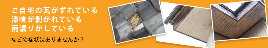 ご自宅の瓦がずれている、漆喰が剥がれている、雨漏りがしている などの症状はありませんか?